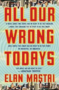 All Our Wrong Todays: A Novel - Elan Mastai