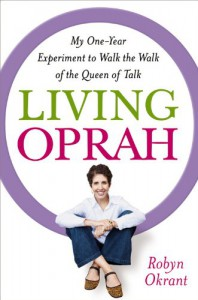 Living Oprah: My One-Year Experiment to Live as TV's Most Influential Guru Advises - Robyn Okrant