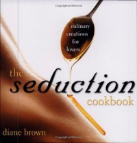 The Seduction Cookbook: Culinary Creations For Lovers - Diane Brown