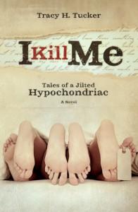 I Kill Me: Tales of A Jilted Hypochondriac - Tracy H. Tucker
