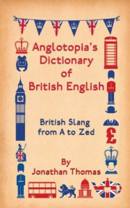 Anglotopia's Dictionary of British English: British Slang from A to Zed - Jonathan Thomas