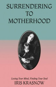 Surrendering to Motherhood: Losing Your Mind, Finding Your Soul - Iris Krasnow, Aris Krasnow
