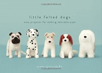 Little Felted Dogs: Easy Projects for Making Adorable Pups - Saori Yamazaki