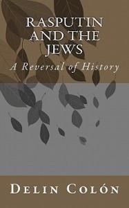 Rasputin and the Jews: A Reversal of History - Delin Colón