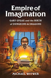 Empire of Imagination: Gary Gygax and the Birth of Dungeons & Dragons - Michael Witwer