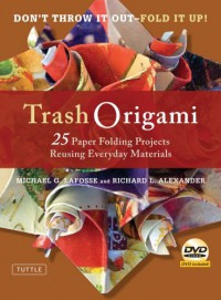 Trash Origami: 25 Paper Folding Projects Reusing Everyday Materials [Full-Color Book & Instructional DVD] - Michael G. LaFosse, Richard L. Alexander
