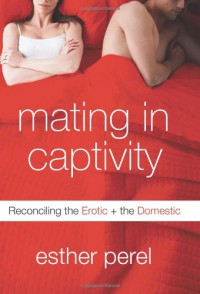 Mating in Captivity: Reconciling the Erotic and the Domestic - Esther Perel