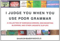 I Judge You When You Use Poor Grammar: A Collection of Egregious Errors, Disconcerting Bloopers, and Other Linguistic Slip-Ups - Sharon Eliza Nichols