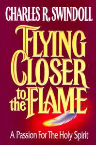 Flying Closer to the Flame: A Passion for the Holy Spirit - Charles R. Swindoll