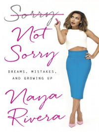 Sorry Not Sorry : Dreams, Mistakes, and Growing Up - Naya Rivera