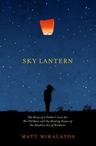 Sky Lantern: The Story of a Father's Love for His Children and the Healing Power of the Smallest Act of Kindness - Matt Mikalatos