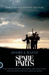 Four Undocumented Teenagers, One Ugly Robot, and the Battle for the American Dream Spare Parts (Paperback) - Common - Joshua Davis