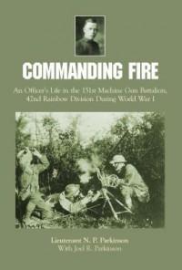 Commanding Fire: An Officer's Life in the 151st Machine Gun Battalion, 42nd Rainbow Division During World War I - Lt N P Parkinson, Joel R Parkinson