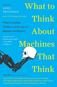 What to Think About Machines That Think: Today's Leading Thinkers on the Age of Machine Intelligence - John Brockman