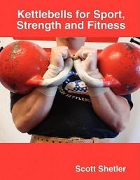 Kettlebells for Sport, Strength and Fitness - Scott Shetler