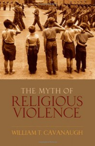 The Myth of Religious Violence: Secular Ideology and the Roots of Modern Conflict - William T Cavanaugh