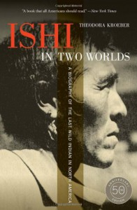 Ishi in Two Worlds, 50th Anniversary Edition: A Biography of the Last Wild Indian in North America - Theodora Kroeber
