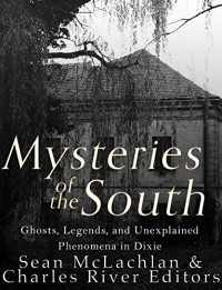 Mysteries of the South: Ghosts, Legends, and Unexplained Phenomena in Dixie - Charles River Editors