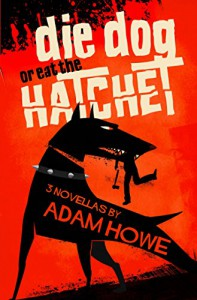 Die Dog or Eat the Hatchet - Adam Howe