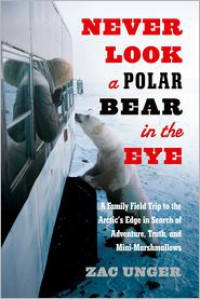 Never Look a Polar Bear in the Eye: A Family Field Trip to the Arctic's Edge in Search of Adventure, Truth, and Mini-Marshmallows - Zac Unger