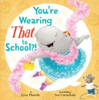 You're Wearing THAT to School?! - Lynn Plourde, Sue Cornelison