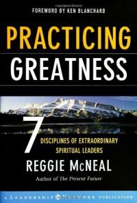 Practicing Greatness: 7 Disciplines of Extraordinary Spiritual Leaders (Jossey-Bass Leadership Network Series) - Reggie McNeal
