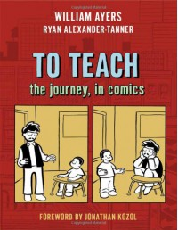 To Teach: The Journey, in Comics - William Ayers, Ryan Alexander-Tanner, Jonathan Kozol