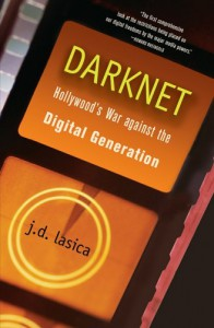 Darknet: Hollywood's War Against the Digital Generation - J. D. Lasica