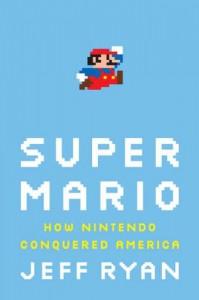 Super Mario: How Nintendo Conquered America - Jeff Ryan