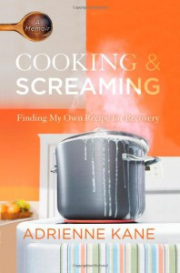 Cooking and Screaming: Finding My Own Recipe for Recovery - Adrienne Kane