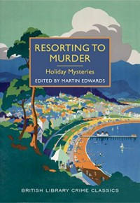 Resorting to Murder: Holiday Mysteries: A British Library Crime Classic (British Library Crime Classics) - Martin Edwards