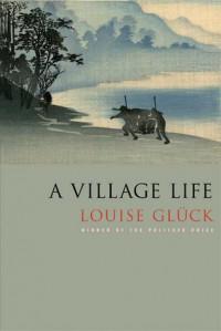 A Village Life - Louise Glück