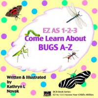 EZ as 1-2-3 Come Learn About Bugs A-Z - Kathryn L. Novak