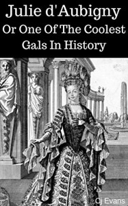 Julie d'Aubigny: Or One Of The Coolest Gals In History (Pop History #2) - CJ Evans