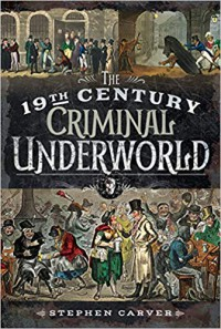 The 19th Century Underworld. Crime, Controversy & Corruption - Stephen Carver