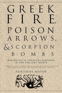 Greek Fire, Poison Arrows, and Scorpion Bombs: Biological & Chemical Warfare in the Ancient World - Adrienne Mayor