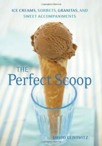 The Perfect Scoop: Ice Creams, Sorbets, Granitas, and Sweet Accompaniments - David Lebovitz