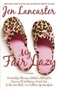 My Fair Lazy: One Reality Television Addict's Attempt to Discover If Not Being A Dumb Ass Is the New Black, or, a Culture-Up Manifesto - Jen Lancaster