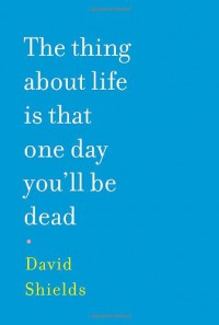 The Thing About Life is That One Day You'll Be Dead - David Shields