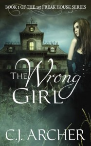 The Wrong Girl: Book 1 of the 1st Freak House Trilogy (Volume 1) - C.J. Archer