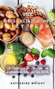 The Anti-Inflammatory Diet: The Ultimate Guide to Ridding Your Body of Inflammation by Eating Your Way Healthy (Eat Your Way Lean & Healthy Book 10) - Katherine Wright