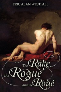 The Rake, the Rogue and the Roué - Eric Alan Westfall