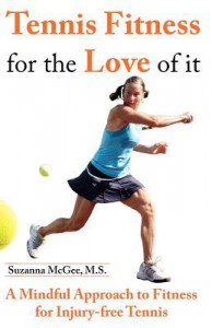 Tennis Fitness for the Love of It: A Mindful Approach to Fitness for Injury-Free Tennis - Suzanna McGee M. S., Suzanna McGee M. S.