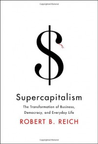 Supercapitalism: The Transformation of Business, Democracy, and Everyday Life - Robert B. Reich