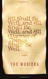 All Shall Be Well, and All Shall Be Well, and All Manner of Things Shall Be Well - Tod Wodicka