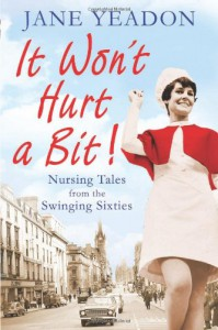 It Won't Hurt a Bit: Nursing Tales from the Swinging Sixties - Jane Yeadon