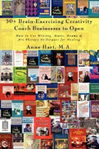 30+ Brain-Exercising Creativity Coach Businesses to Open: How to Use Writing, Music, Drama & Art Therapy Techniques for Healing - Anne Hart