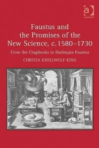 Faustus and the Promises of the New Science, C. 1580-1730: From the Chapbooks to Harlequin Faustus - Christa Knellwolf