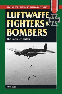 Luftwaffe Fighters and Bombers: The Battle of Britain (Stackpole Military History Series) - Chris Goss
