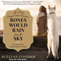 Bones Would Rain from the Sky: Deepening Our Relationships with Dogs - Suzanne Clothier, Pam Ward